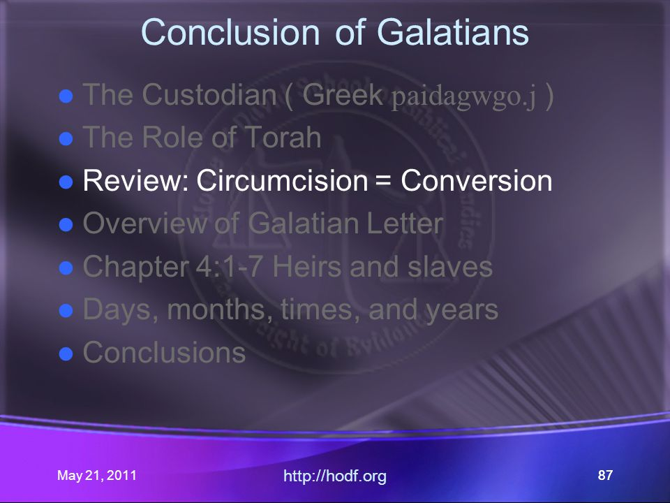 May 21, 2011 http://hodf.org 87 Conclusion of Galatians The Custodian ( Greek paidagwgo.j ) The Role of Torah Review: Circumcision = Conversion Overview of Galatian Letter Chapter 4:1-7 Heirs and slaves Days, months, times, and years Conclusions