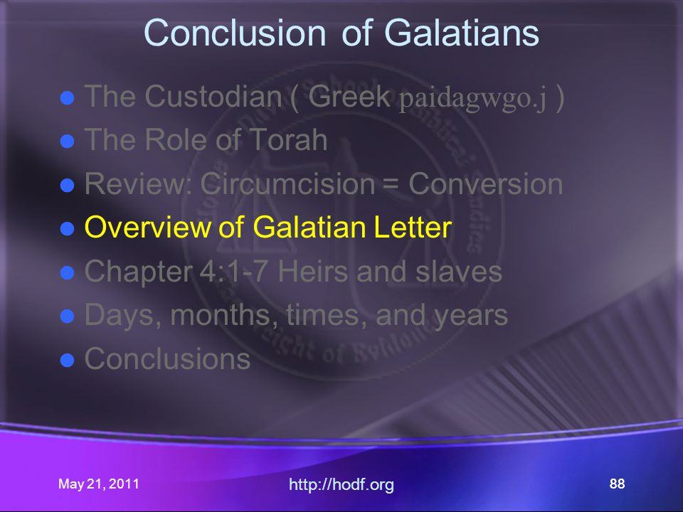 May 21, 2011 http://hodf.org 88 Conclusion of Galatians The Custodian ( Greek paidagwgo.j ) The Role of Torah Review: Circumcision = Conversion Overview of Galatian Letter Chapter 4:1-7 Heirs and slaves Days, months, times, and years Conclusions