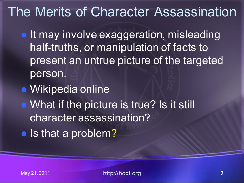 May 21, 2011 http://hodf.org 99 The Merits of Character Assassination It may involve exaggeration, misleading half-truths, or manipulation of facts to present an untrue picture of the targeted person.