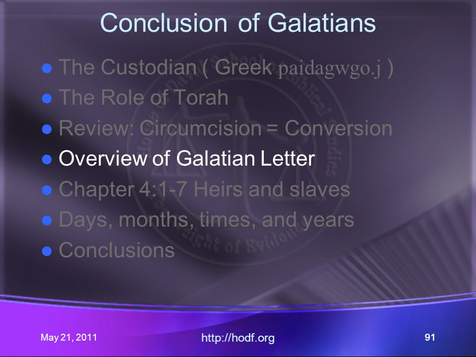 May 21, 2011 http://hodf.org 91 Conclusion of Galatians The Custodian ( Greek paidagwgo.j ) The Role of Torah Review: Circumcision = Conversion Overview of Galatian Letter Chapter 4:1-7 Heirs and slaves Days, months, times, and years Conclusions