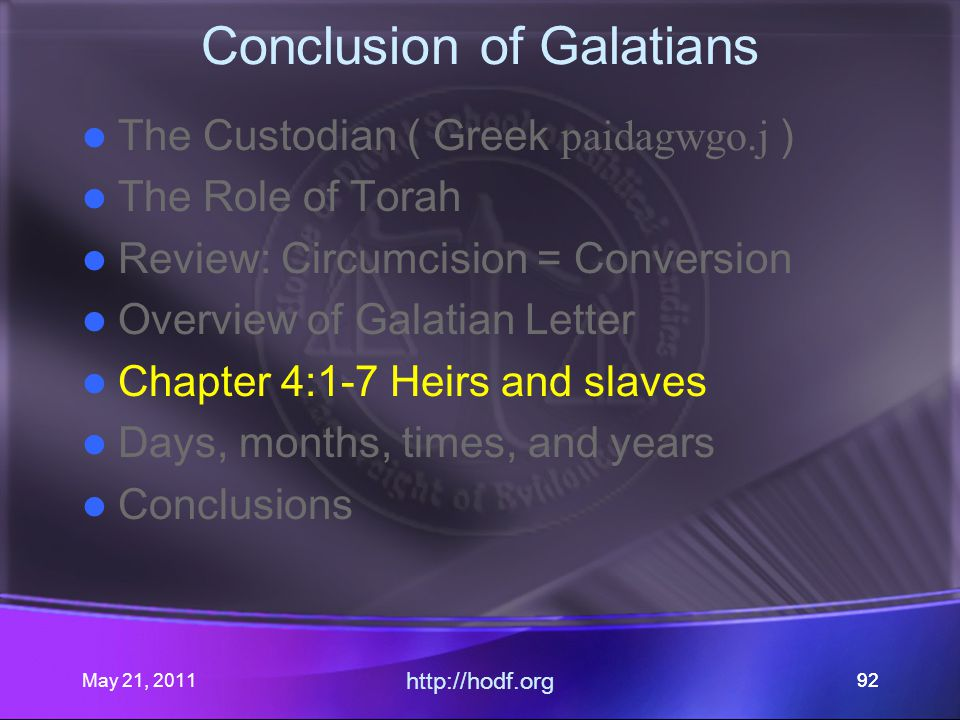 May 21, 2011 http://hodf.org 92 Conclusion of Galatians The Custodian ( Greek paidagwgo.j ) The Role of Torah Review: Circumcision = Conversion Overview of Galatian Letter Chapter 4:1-7 Heirs and slaves Days, months, times, and years Conclusions