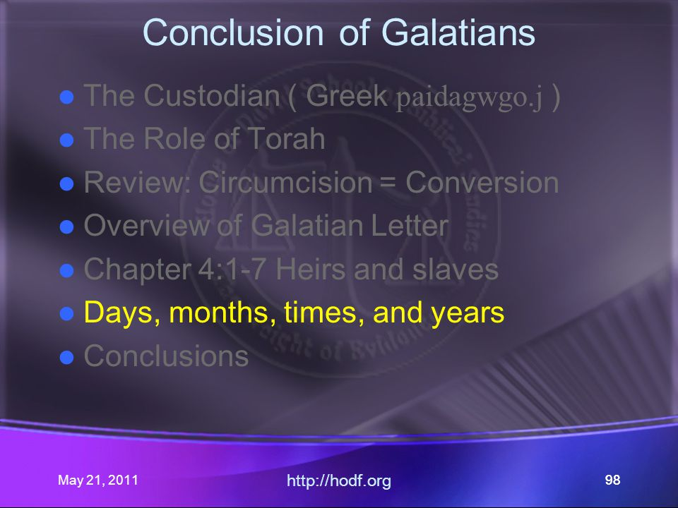 May 21, 2011 http://hodf.org 98 Conclusion of Galatians The Custodian ( Greek paidagwgo.j ) The Role of Torah Review: Circumcision = Conversion Overview of Galatian Letter Chapter 4:1-7 Heirs and slaves Days, months, times, and years Conclusions