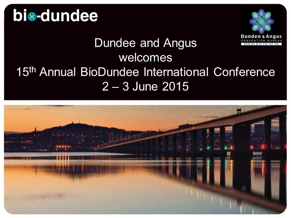 Dundee and Angus welcomes 15 th Annual BioDundee International Conference 2 – 3 June 2015