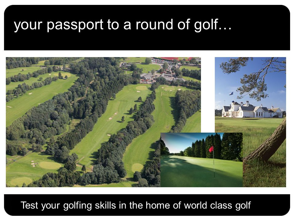 your passport to a round of golf… Test your golfing skills in the home of world class golf
