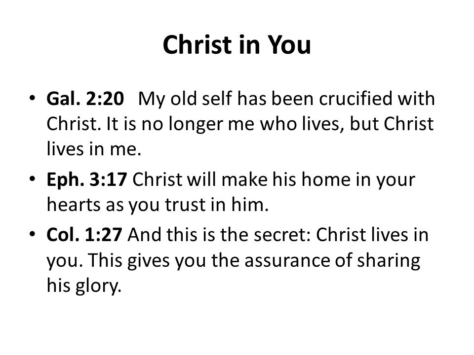 Christ in You Gal. 2:20 My old self has been crucified with Christ.