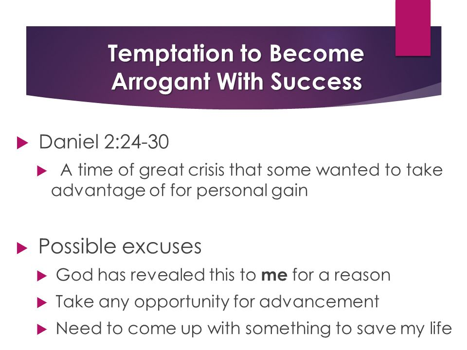 Temptation to Become Arrogant With Success  Daniel 2:24-30  A time of great crisis that some wanted to take advantage of for personal gain  Possible excuses  God has revealed this to me for a reason  Take any opportunity for advancement  Need to come up with something to save my life