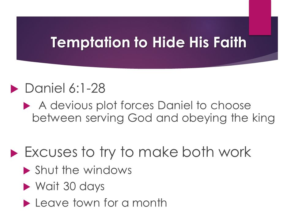 Temptation to Hide His Faith  Daniel 6:1-28  A devious plot forces Daniel to choose between serving God and obeying the king  Excuses to try to make both work  Shut the windows  Wait 30 days  Leave town for a month