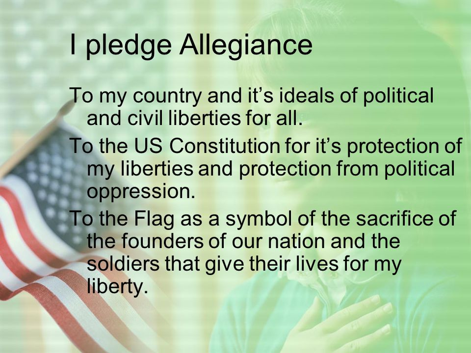 I pledge Allegiance To my country and it's ideals of political and civil liberties for all.