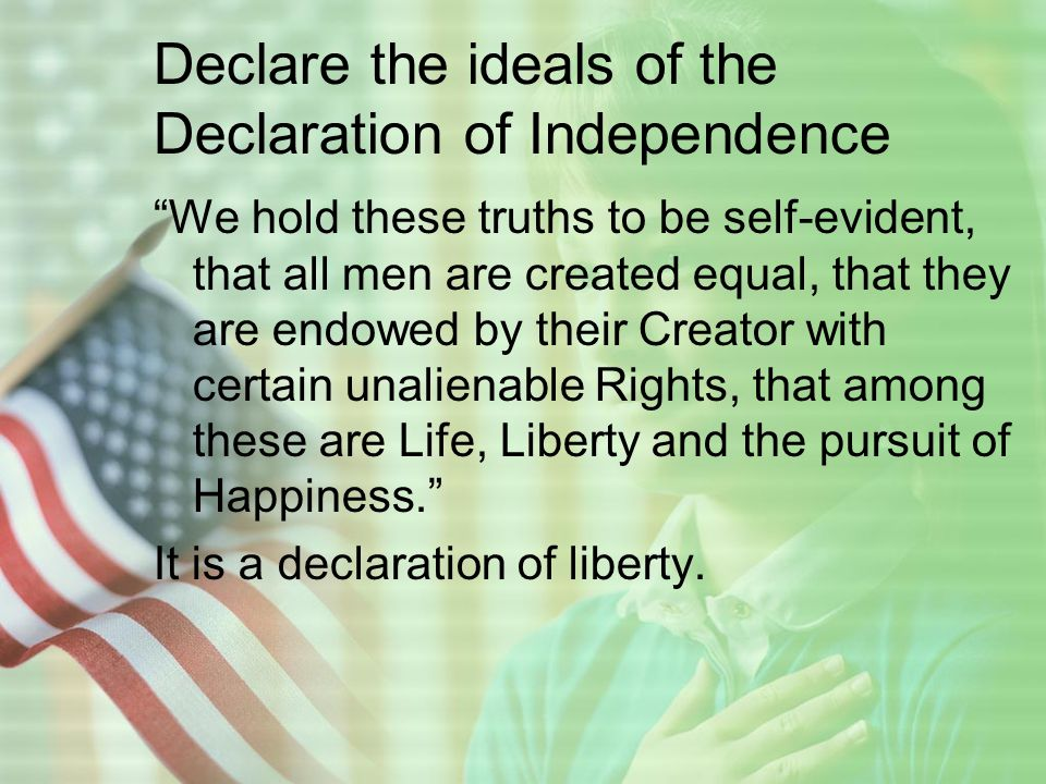 Declare the ideals of the Declaration of Independence We hold these truths to be self-evident, that all men are created equal, that they are endowed by their Creator with certain unalienable Rights, that among these are Life, Liberty and the pursuit of Happiness. It is a declaration of liberty.