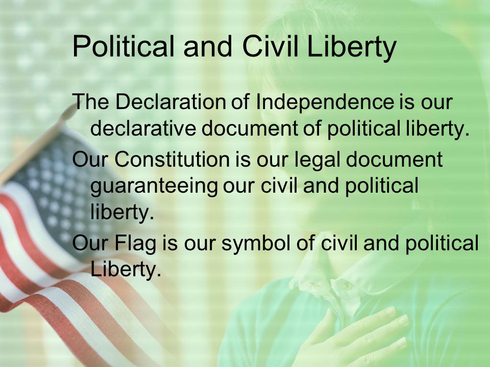 Political and Civil Liberty The Declaration of Independence is our declarative document of political liberty.