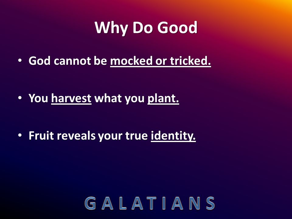 Why Do Good God cannot be mocked or tricked. God cannot be mocked or tricked. You harvest what you plant. You harvest what you plant. Fruit reveals yo