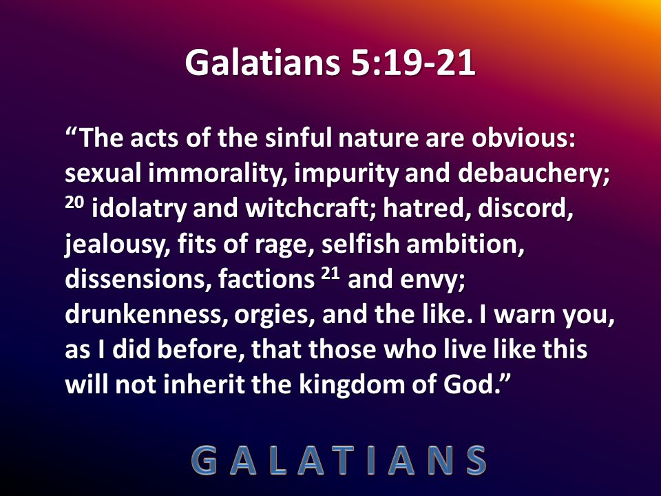 """Galatians 5:19-21 """"The acts of the sinful nature are obvious: sexual immorality, impurity and debauchery; 20 idolatry and witchcraft; hatred, discord,"""