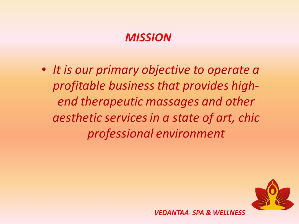 MISSION It is our primary objective to operate a profitable business that provides high- end therapeutic massages and other aesthetic services in a state of art, chic professional environment VEDANTAA- SPA & WELLNESS