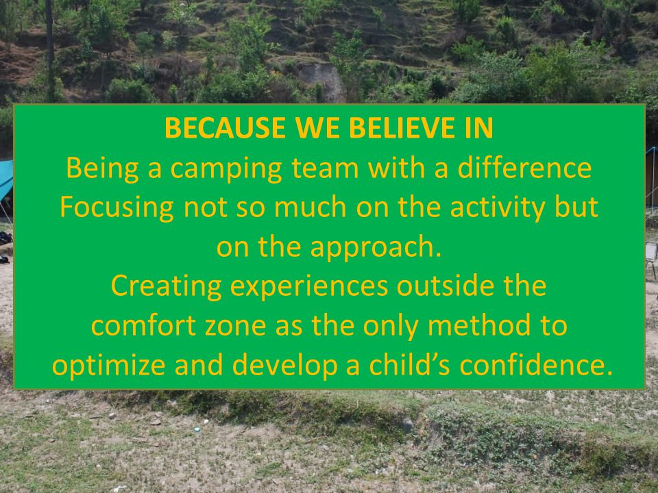 BECAUSE WE BELIEVE IN Being a camping team with a difference Focusing not so much on the activity but on the approach.