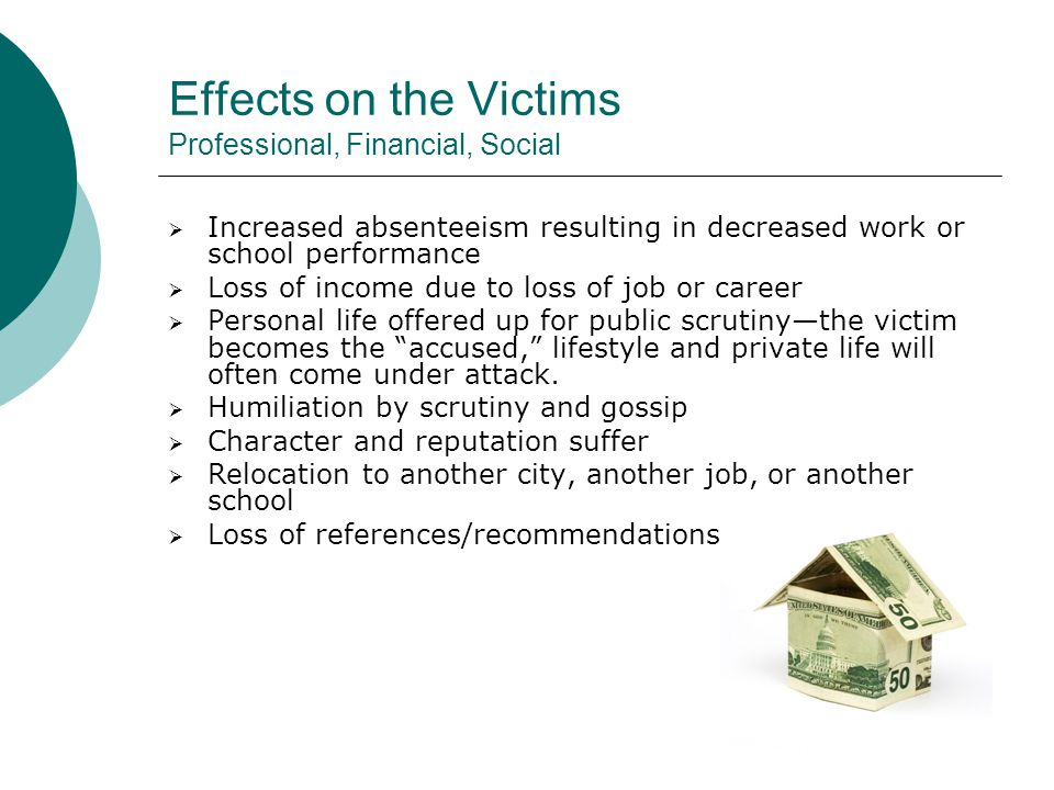 Effects on the Victims Professional, Financial, Social  Increased absenteeism resulting in decreased work or school performance  Loss of income due to loss of job or career  Personal life offered up for public scrutiny—the victim becomes the accused, lifestyle and private life will often come under attack.