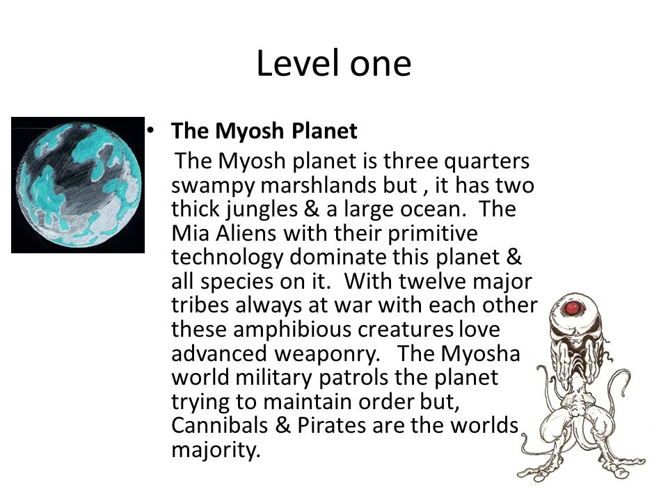 Level one The Myosh Planet The Myosh planet is three quarters swampy marshlands but, it has two thick jungles & a large ocean.