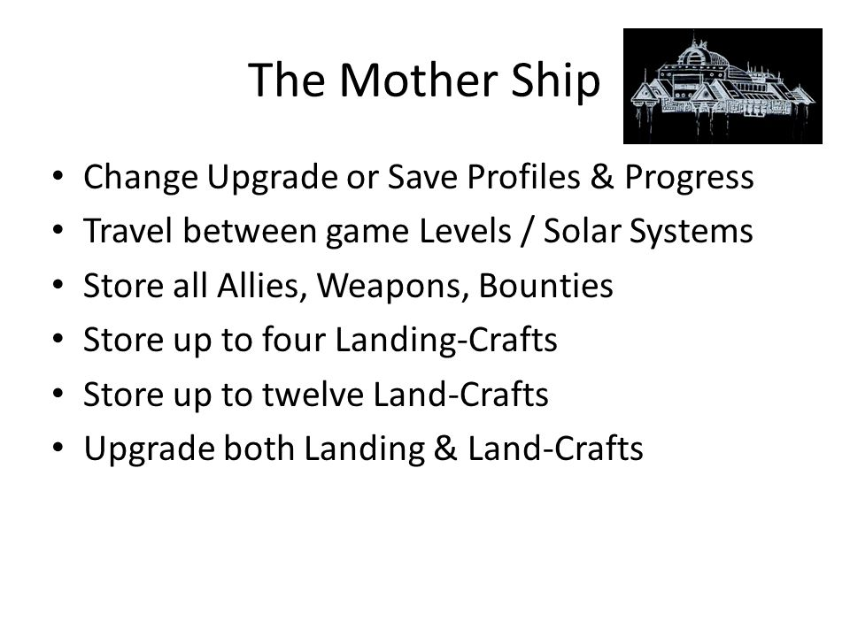 The Mother Ship Change Upgrade or Save Profiles & Progress Travel between game Levels / Solar Systems Store all Allies, Weapons, Bounties Store up to four Landing-Crafts Store up to twelve Land-Crafts Upgrade both Landing & Land-Crafts