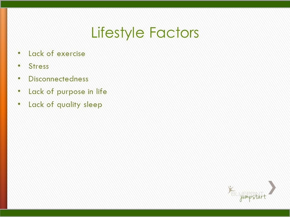 Lack of exercise Stress Disconnectedness Lack of purpose in life Lack of quality sleep Lifestyle Factors