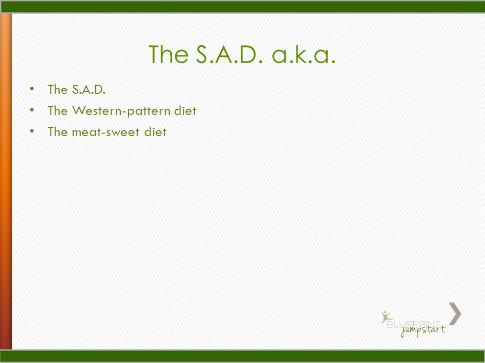 The S.A.D. a.k.a. The S.A.D. The Western-pattern diet The meat-sweet diet