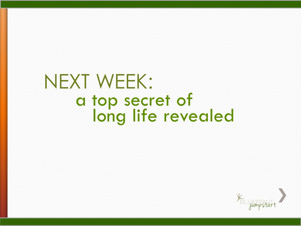 NEXT WEEK: a top secret of long life revealed