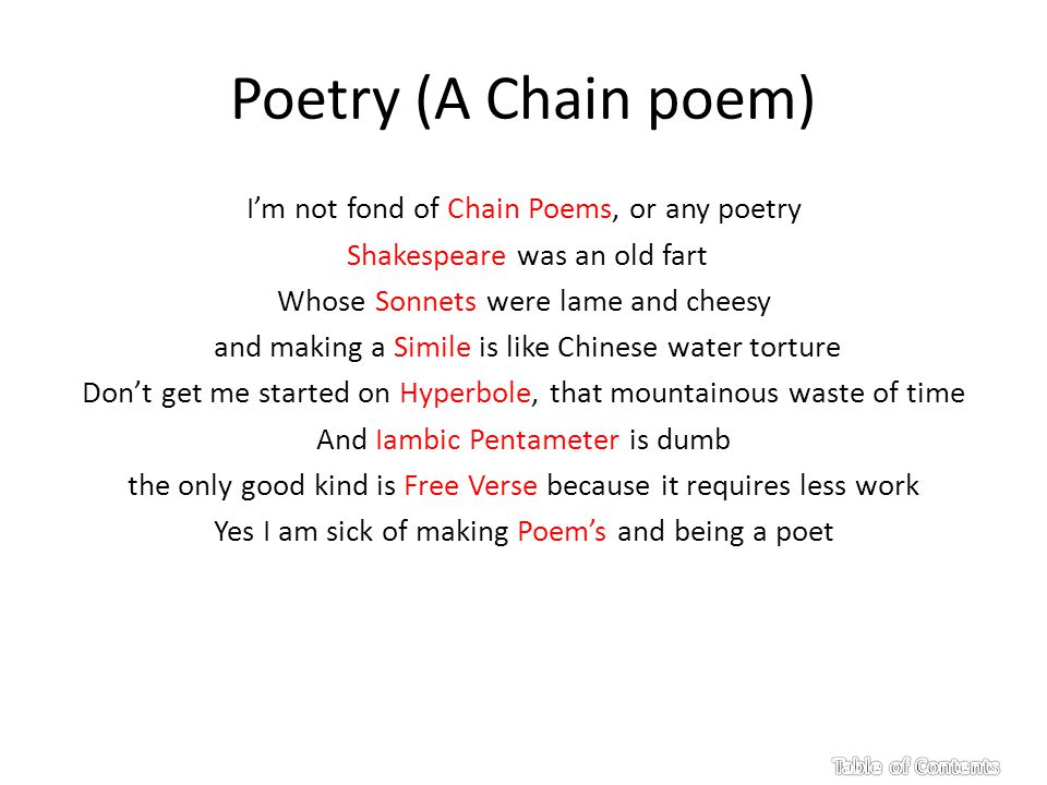 Poetry (A Chain poem) I'm not fond of Chain Poems, or any poetry Shakespeare was an old fart Whose Sonnets were lame and cheesy and making a Simile is like Chinese water torture Don't get me started on Hyperbole, that mountainous waste of time And Iambic Pentameter is dumb the only good kind is Free Verse because it requires less work Yes I am sick of making Poem's and being a poet