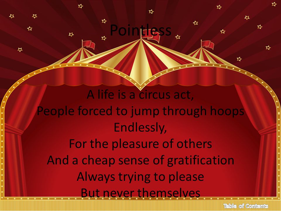 Pointless A life is a circus act, People forced to jump through hoops Endlessly, For the pleasure of others And a cheap sense of gratification Always trying to please But never themselves