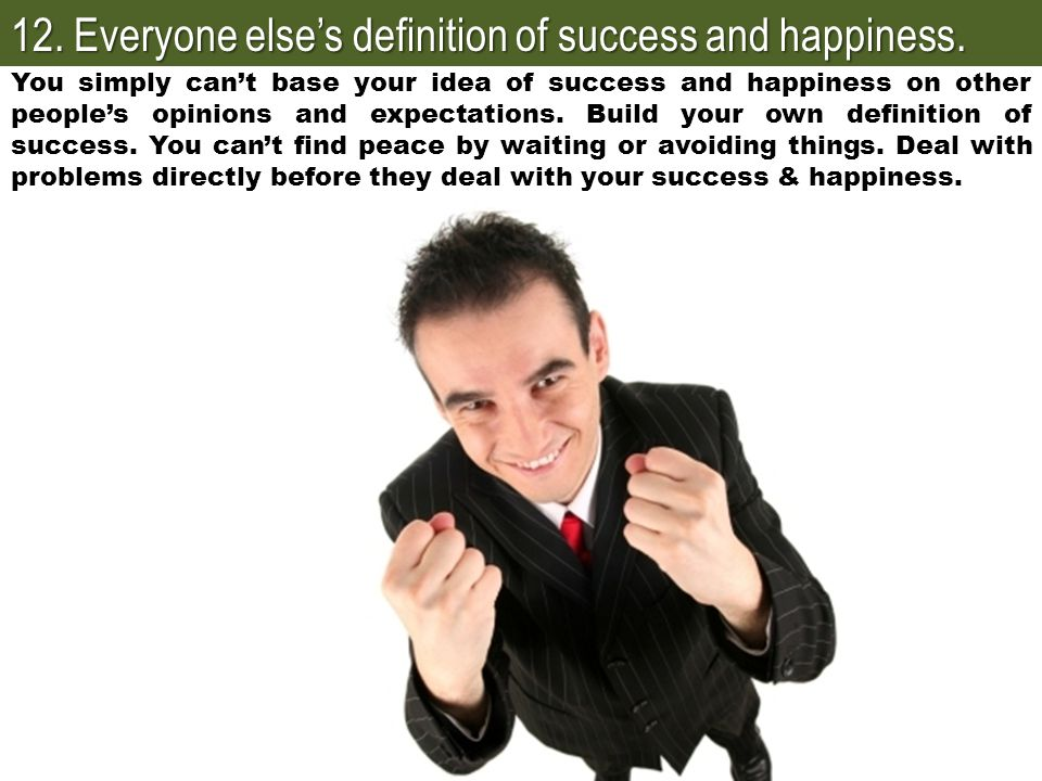 12. Everyone else's definition of success and happiness. You simply can't base your idea of success and happiness on other people's opinions and expec