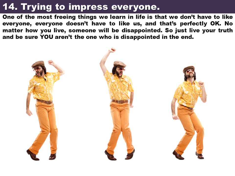 14. Trying to impress everyone. One of the most freeing things we learn in life is that we don't have to like everyone, everyone doesn't have to like