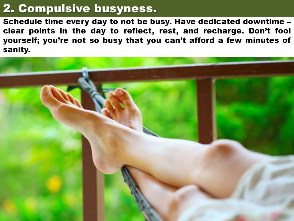 2. Compulsive busyness. Schedule time every day to not be busy. Have dedicated downtime – clear points in the day to reflect, rest, and recharge. Don'