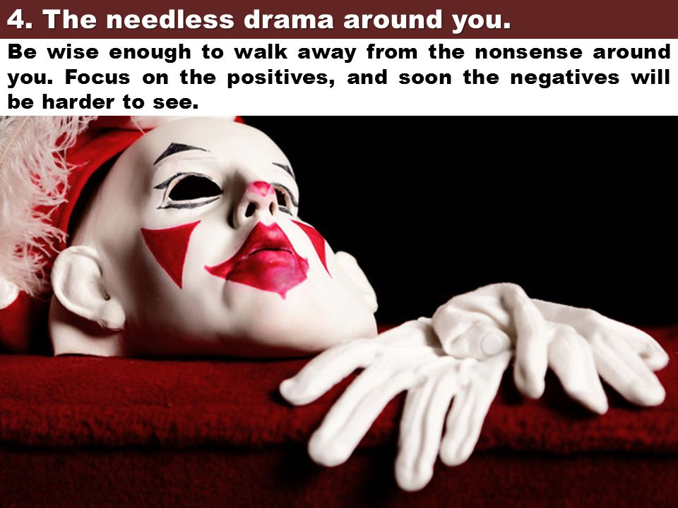 4. The needless drama around you. Be wise enough to walk away from the nonsense around you. Focus on the positives, and soon the negatives will be har