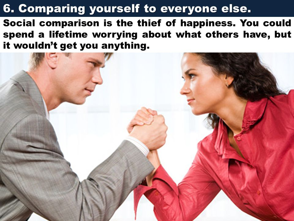 6. Comparing yourself to everyone else. Social comparison is the thief of happiness. You could spend a lifetime worrying about what others have, but i