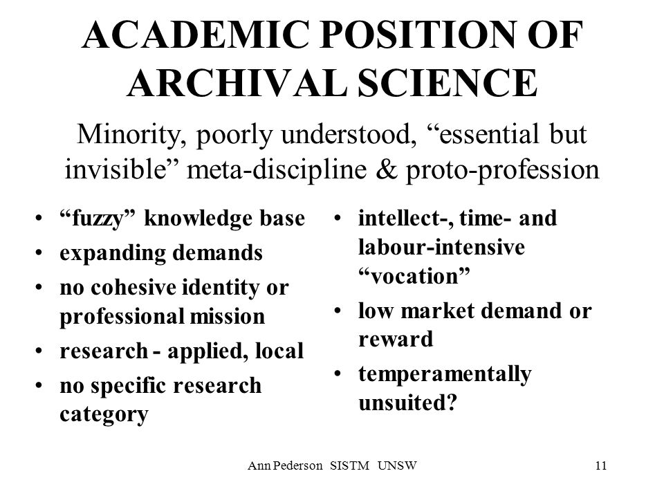 Ann Pederson SISTM UNSW11 ACADEMIC POSITION OF ARCHIVAL SCIENCE Minority, poorly understood, essential but invisible meta-discipline & proto-profession fuzzy knowledge base expanding demands no cohesive identity or professional mission research - applied, local no specific research category intellect-, time- and labour-intensive vocation low market demand or reward temperamentally unsuited