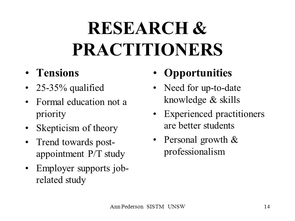 Ann Pederson SISTM UNSW14 RESEARCH & PRACTITIONERS Tensions 25-35% qualified Formal education not a priority Skepticism of theory Trend towards post- appointment P/T study Employer supports job- related study Opportunities Need for up-to-date knowledge & skills Experienced practitioners are better students Personal growth & professionalism