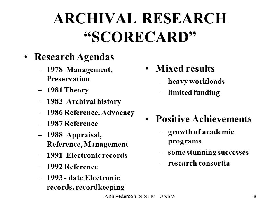 Ann Pederson SISTM UNSW8 ARCHIVAL RESEARCH SCORECARD Research Agendas –1978 Management, Preservation –1981 Theory –1983 Archival history –1986 Reference, Advocacy –1987 Reference –1988 Appraisal, Reference, Management –1991 Electronic records –1992 Reference –1993 - date Electronic records, recordkeeping Mixed results –heavy workloads –limited funding Positive Achievements –growth of academic programs –some stunning successes –research consortia