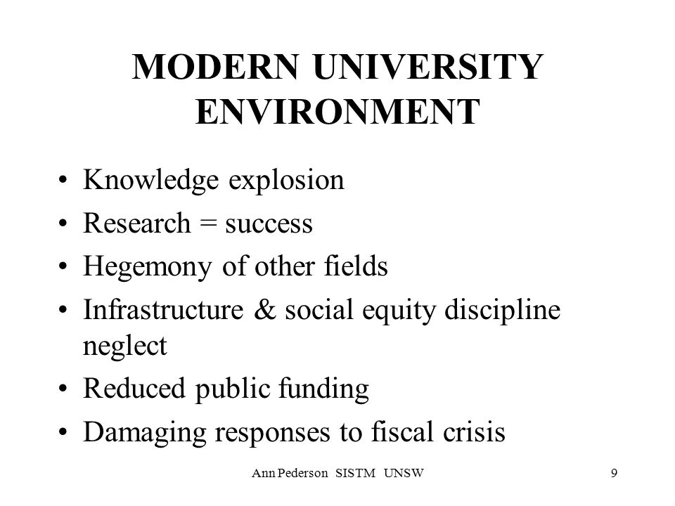 Ann Pederson SISTM UNSW9 MODERN UNIVERSITY ENVIRONMENT Knowledge explosion Research = success Hegemony of other fields Infrastructure & social equity discipline neglect Reduced public funding Damaging responses to fiscal crisis
