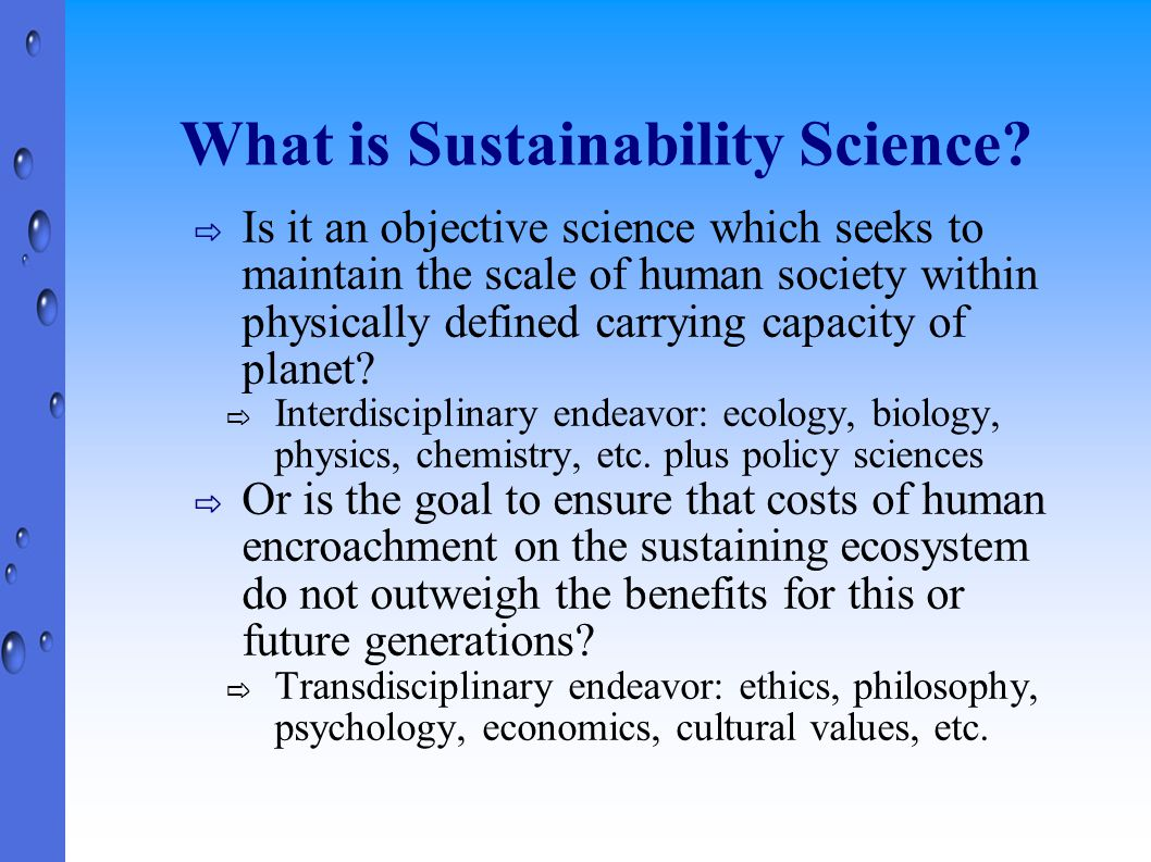 Summary ⇨ Sustainability science confronts new problems, demands new approaches from academia ⇨ Move away from study of disciplines and towards study of problems ⇨ Values matter: we need to integrate non- expert opinion ⇨ Sustainability science needs to be action- oriented ⇨ Moving in the right direction, but a long ways to go