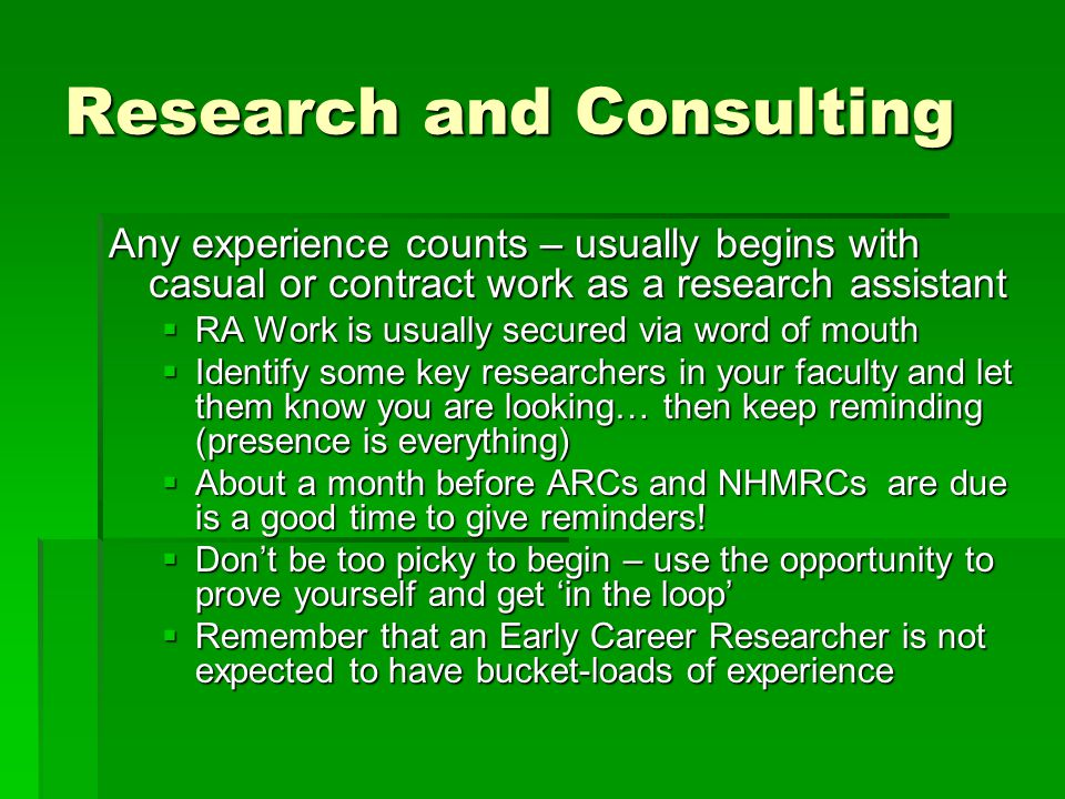 Research cont… If you are headed for academia, the long-term goal is to become a Chief Investigator, Post- doc or Research Associate (you can create your own job!) In terms of how your CV is read/evaluated by others, the things that typically count include:  topic investigated (obviously contextual)  Size of the project (frequently judged by $$)  Funding Body (Industry, ARC, NHMRC, etc)  Who else is on the grant (track record, disciplines, expertise)