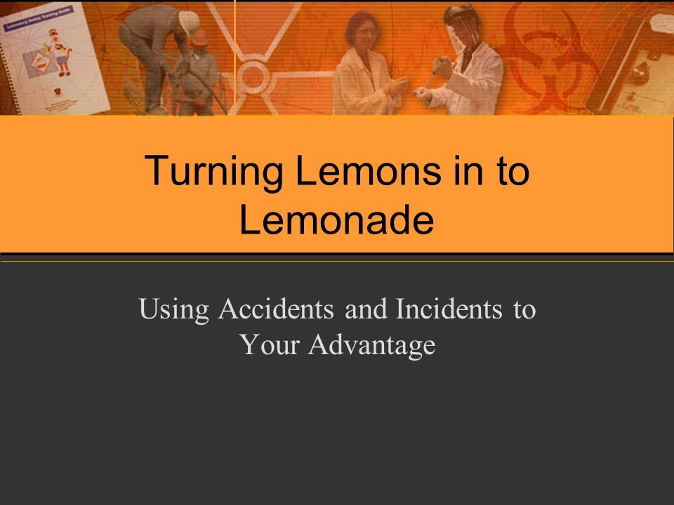 Turning Lemons in to Lemonade Using Accidents and Incidents to Your Advantage