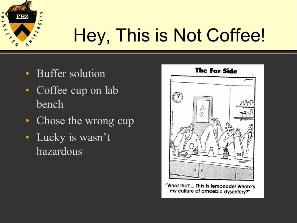 Hey, This is Not Coffee! Buffer solution Coffee cup on lab bench Chose the wrong cup Lucky is wasn't hazardous