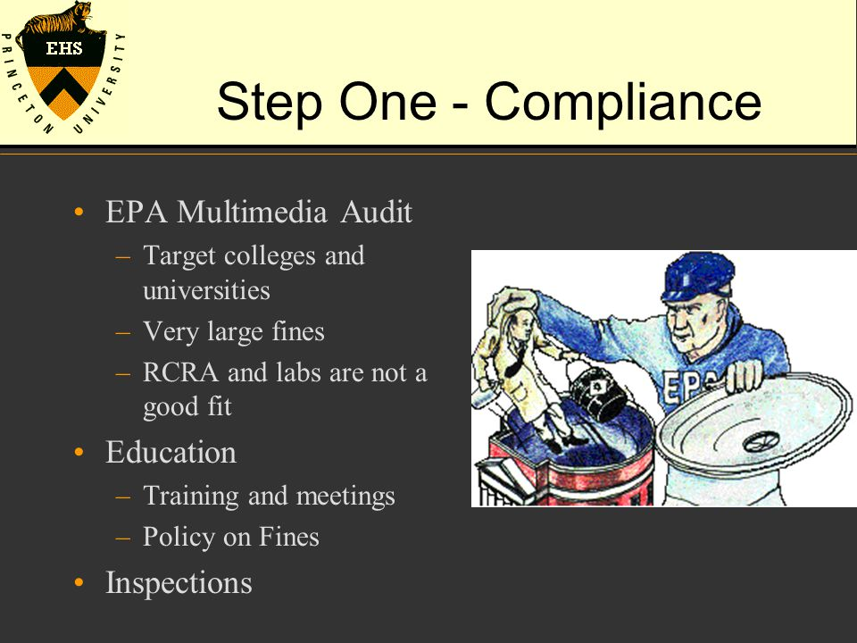 Step One - Compliance EPA Multimedia Audit –Target colleges and universities –Very large fines –RCRA and labs are not a good fit Education –Training and meetings –Policy on Fines Inspections