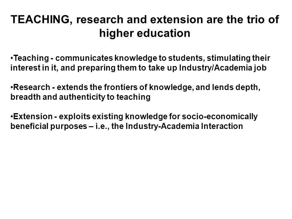 TEACHING, research and extension are the trio of higher education Teaching - communicates knowledge to students, stimulating their interest in it, and preparing them to take up Industry/Academia job Research - extends the frontiers of knowledge, and lends depth, breadth and authenticity to teaching Extension - exploits existing knowledge for socio-economically beneficial purposes – i.e., the Industry-Academia Interaction