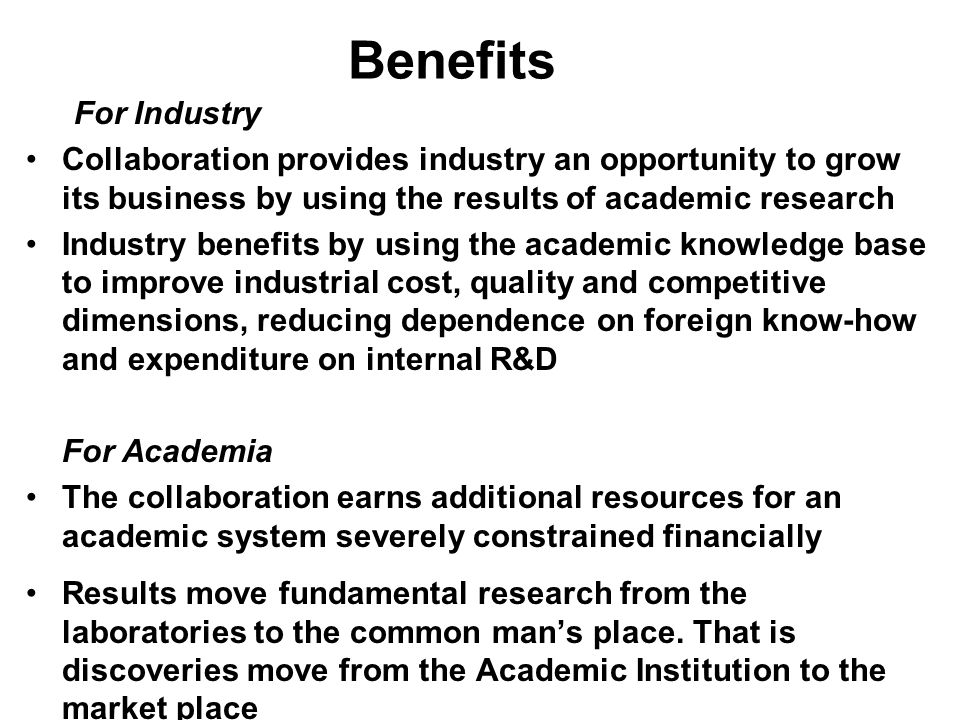 Benefits For Industry Collaboration provides industry an opportunity to grow its business by using the results of academic research Industry benefits by using the academic knowledge base to improve industrial cost, quality and competitive dimensions, reducing dependence on foreign know-how and expenditure on internal R&D For Academia The collaboration earns additional resources for an academic system severely constrained financially Results move fundamental research from the laboratories to the common man's place.