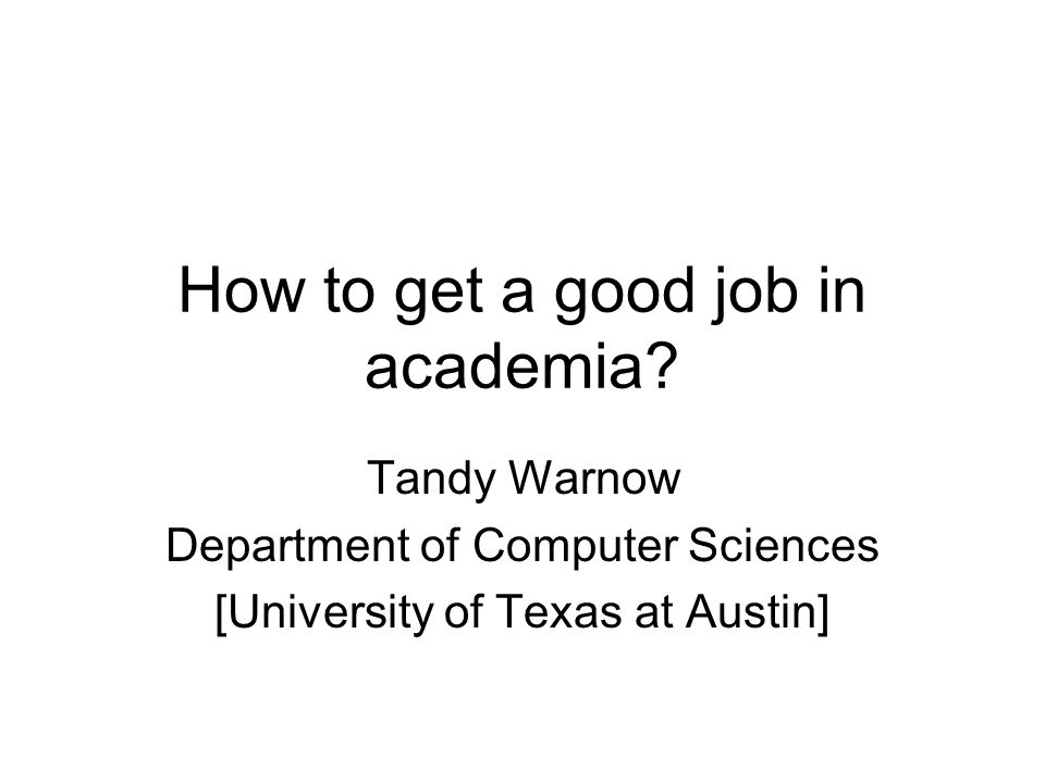 How to get a good job in academia? Tandy Warnow Department of Computer Sciences [University of Texas at Austin]
