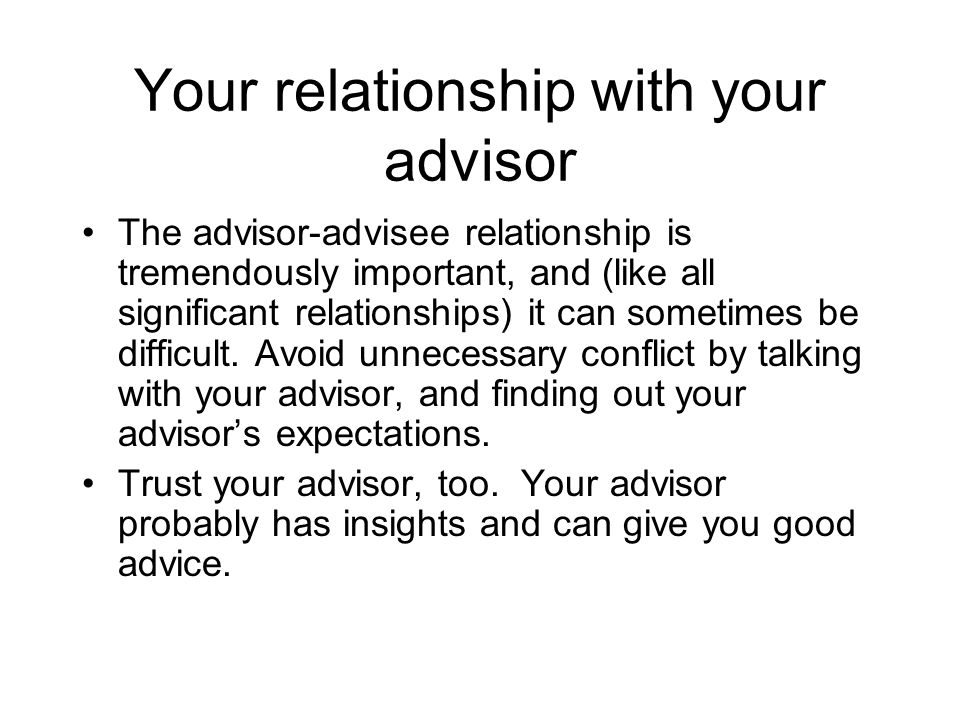 Your relationship with your advisor The advisor-advisee relationship is tremendously important, and (like all significant relationships) it can someti