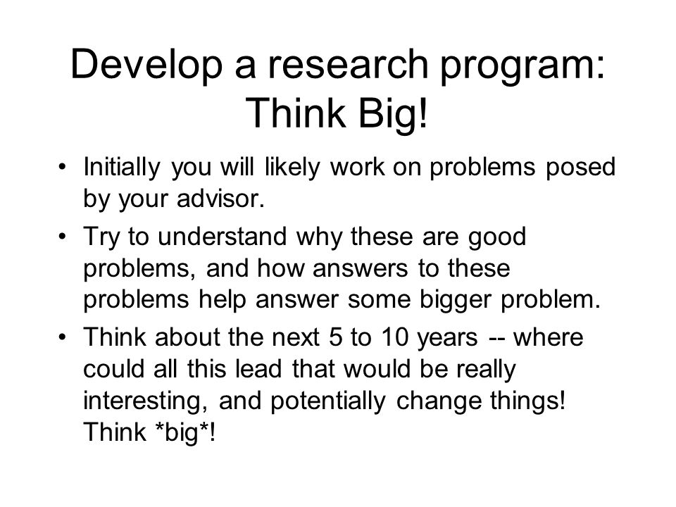 Develop a research program: Think Big! Initially you will likely work on problems posed by your advisor. Try to understand why these are good problems