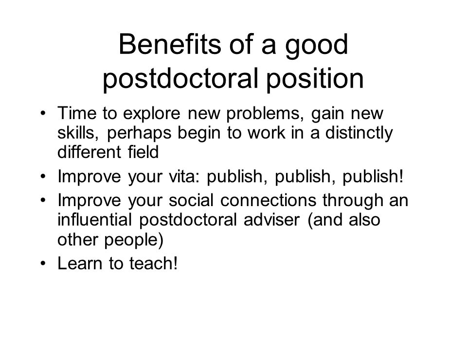 Benefits of a good postdoctoral position Time to explore new problems, gain new skills, perhaps begin to work in a distinctly different field Improve