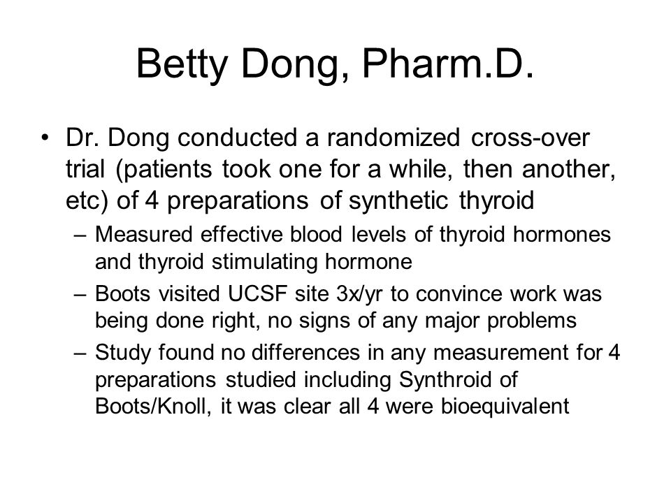 Betty Dong, Pharm.D. Up to the time of Dr. Dong's study(1987-1990), Synthroid (levothyroxine, Boots) was felt to have superior bioavailability (amount