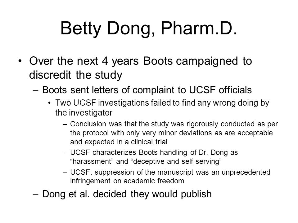 Betty Dong, Pharm.D. Over the next 4 years Boots campaigned to discredit the study –Dr. Dong sent Boots numerous drafts of a manuscript –Boots refused