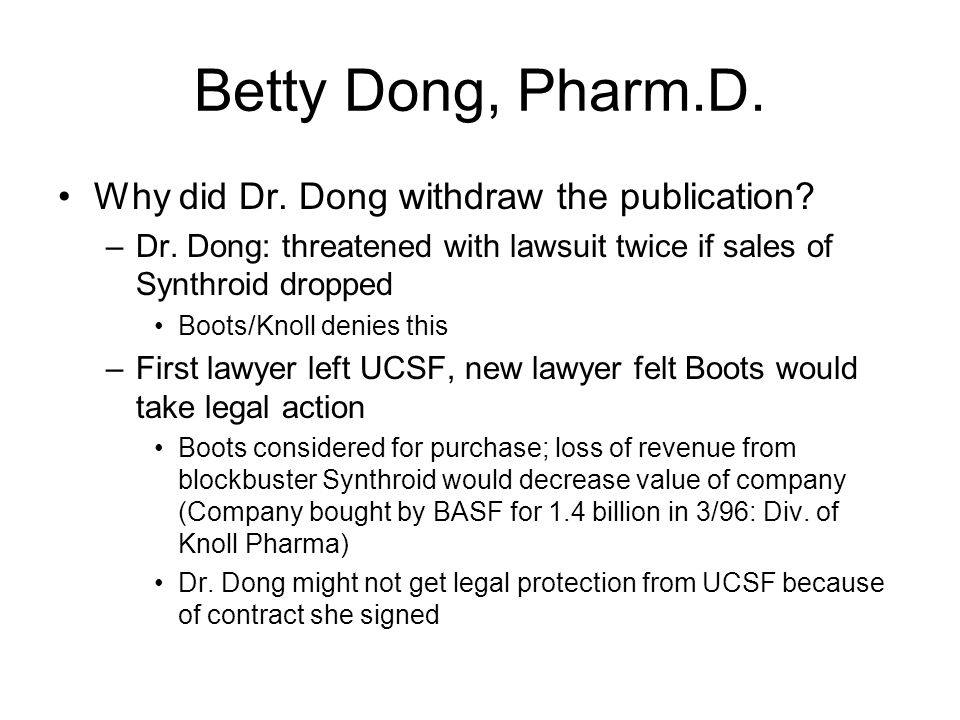 "Betty Dong, Pharm.D. Why did Dr. Dong sign restriction on publication? –She considered it ""routine"" for contracts –Before 1993, UCSF had no mandatory"