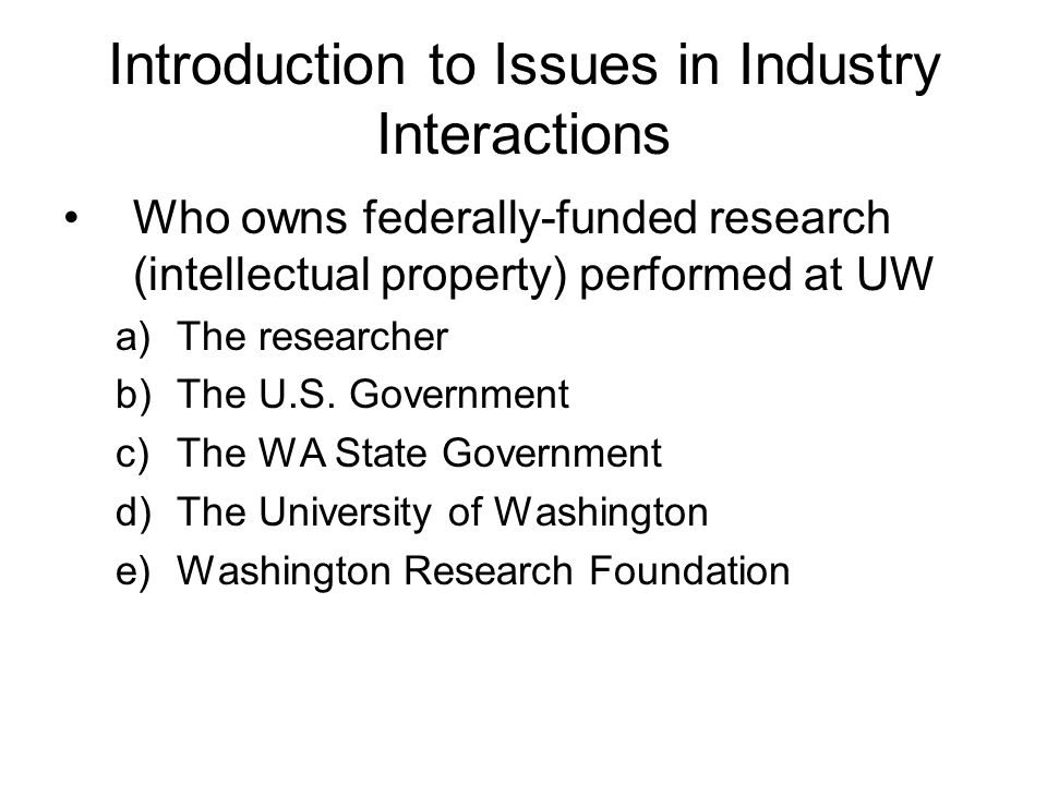 Introduction to Issues in Industry Interactions Industry and Academics: –Generally different values Ethical principle that academics should participat
